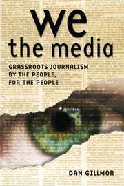 We the Media - Grassroots Journalism By the People, For the People ebook by Dan Gillmor