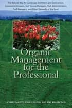Organic Management for the Professional - The Natural Way for Landscape Architects and Contractors, Commercial Growers, Golf Course Managers, Park Administrators, Turf Managers, and Other Stewards of the Land ebook by Howard Garrett, John Ferguson, Mike Amaranthus