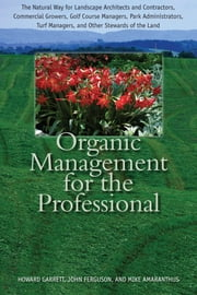 Organic Management for the Professional - The Natural Way for Landscape Architects and Contractors, Commercial Growers, Golf Course Managers, Park Administrators, Turf Managers, and Other Stewards of the Land ebook by Howard Garrett,John Ferguson,Mike Amaranthus