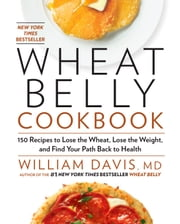 Wheat Belly Cookbook - 150 Recipes to Help You Lose the Wheat, Lose the Weight, and Find Your Path Back to Health ebook by William Davis