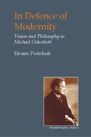 In Defence of Modernity - Vision and Philosophy in Michael Oakeshott ebook by Efraim Podoksik