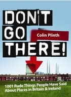 Don't Go There! - 1001 Rude Things People Have Said About Places In Britain and Ireland ebook by Colin Plinth
