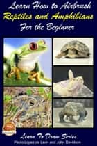 Learn How to Airbrush Reptiles and Amphibians For the Beginners ebook by Paolo Lopez de Leon, John Davidson