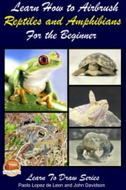 Learn How to Airbrush Reptiles and Amphibians For the Beginners ebook by Paolo Lopez de Leon,John Davidson
