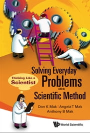 Solving Everyday Problems with the Scientific Method - Thinking Like a Scientist ebook by Don K Mak, Angela T Mak, Anthony B Mak