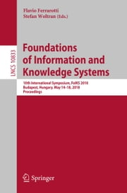 Foundations of Information and Knowledge Systems - 10th International Symposium, FoIKS 2018, Budapest, Hungary, May 14–18, 2018, Proceedings ebook by Flavio Ferrarotti, Stefan Woltran
