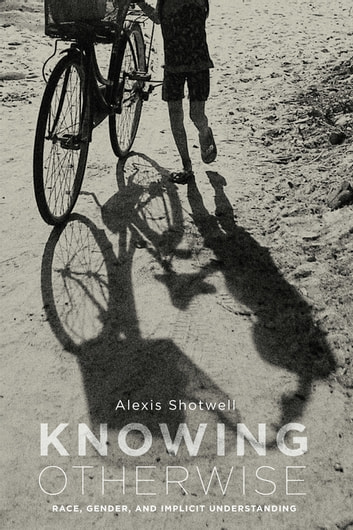 Knowing Otherwise - Race, Gender, and Implicit Understanding ebook by Alexis Shotwell