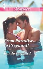 From Paradise...to Pregnant! ebook by Kandy Shepherd