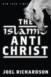 The Islamic Antichrist: The Shocking Truth about the Real Nature of the Beast - The Shocking Truth about the Real Nature of the Beast ebook by Richardson, Joel