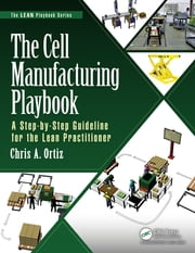 The Cell Manufacturing Playbook - A Step-by-Step Guideline for the Lean Practitioner ebook by Chris A. Ortiz