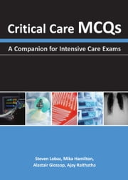 Critical Care MCQs - A Companion for Intensive Care Exams ebook by Steven Lobaz,Mika Hamilton,Alastair J. Glossop,Ajay H. Raithatha