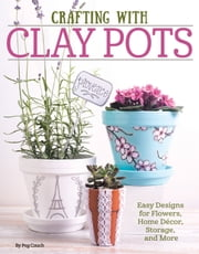 Crafting with Clay Pots: Easy Designs for Flowers, Home Decor, Storage, and More ebook by Peg Couch