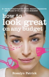 How to Look Great on Any Budget - From lifestyle changes, beauty products and make up to cosmetic surgery ebook by Rosalyn Patrick