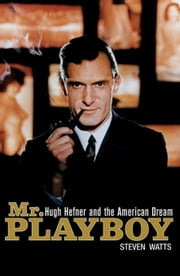 MR Playboy: Hugh Hefner and the American Dream ebook by Watts, Steven