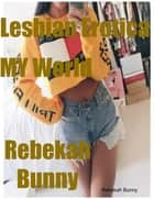 Lesbian Erotica My World eBook by Rebekah Bunny