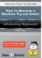 How to Become a Machine Try-out Setter - How to Become a Machine Try-out Setter ebook by Joline Yost