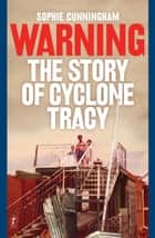 Warning - The Story of Cyclone Tracy ebook by Sophie Cunningham