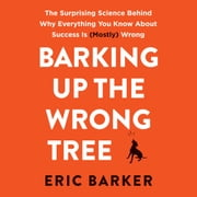 Barking Up the Wrong Tree - The Surprising Science Behind Why Everything You Know About Success Is (Mostly) Wrong audiobook by Eric Barker
