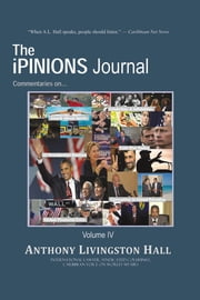 The iPINIONS Journal - Commentaries on World Politics and Other Cultural Events of Our Times: Volume IV ebook by Anthony Livingston Hall