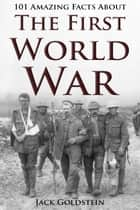 101 Amazing Facts about The First World War ebook by Jack Goldstein