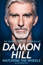 Watching the Wheels - My Autobiography ebook by Damon Hill