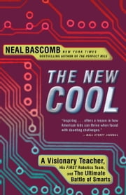 The New Cool - A Visionary Teacher, His FIRST Robotics Team, and the Ultimate Battle of Smarts ebook by Neal Bascomb