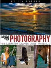 Improve Your Photography: How Budding Photographers Can Get Pro Results ebook by Jim Harmer