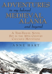 ADVENTURES in MY BELOVED MEDIEVAL ALANIA and BEYOND - A Time-Travel Novel Set in the 10Th Century Caucasus Mountains ebook by Anne Hart