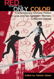 Red Is Not the Only Color - Contemporary Chinese Fiction on Love and Sex between Women, Collected Stories ebook by Patricia Sieber,Chen Ran,Chen Xue,He An,Hong Ling,Liang Hanyi,Wang Anyi,Wong Bikwan,Zhang Mei