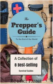 The Prepper's Guide to the End of the World - (A Collection of 8 Best-Selling Survival Guides) ebook by Robert Paine