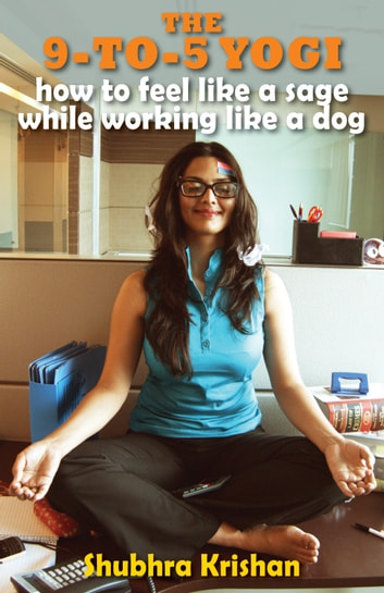 The 9-to-5 Yogi - How to Feel Like a Sage while Working Like a Dog ebook by Shubhra Krishan