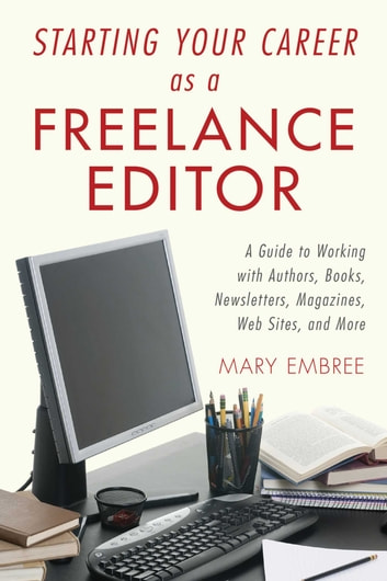 Starting Your Career as a Freelance Editor - A Guide to Working with Authors, Books, Newsletters, Magazines, Websites, and More ebook by Mary Embree