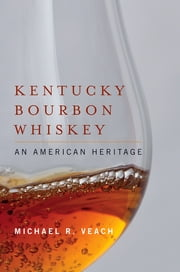 Kentucky Bourbon Whiskey - An American Heritage ebook by Michael R. Veach