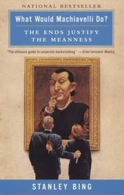 What Would Machiavelli Do? - The Ends Justify the Meanness ebook by Stanley Bing