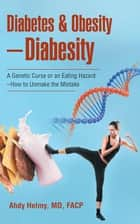 Diabetes & Obesity—Diabesity - A Genetic Curse or an Eating Hazard—How to Unmake the Mistake ebook by Ahdy Helmy