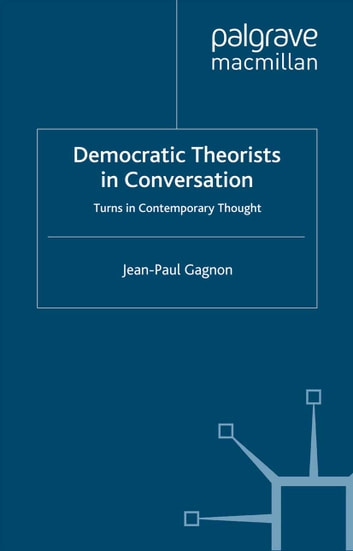 Democratic Theorists in Conversation - Turns in Contemporary Thought ebook by J. Gagnon