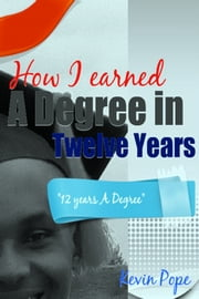How I Earned a Degree in Twelve Years ebook by Kevin Pope