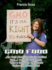 GMO Foods: The Truth About Genetically Modified Food... a Layman's Insight Into 'What Is GMO ' and the Genetic Engineering Chaos Today! ebook by Francis Soza