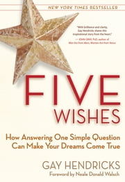 Five Wishes - How Answering One Simple Question Can Make Your Dreams Come True ebook by Gay Hendricks