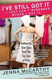 I've Still Got It...I Just Can't Remember Where I Put It - Awkwardly True Tales from the Far Side of Forty ebook by Jenna McCarthy