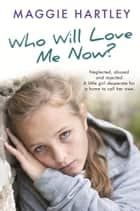 Who Will Love Me Now? - Neglected, unloved and rejected. A little girl desperate for a home to call her own. ebook by Maggie Hartley