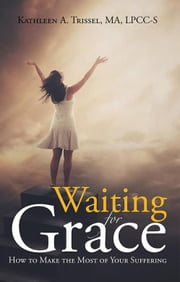 Waiting for Grace - How to Make the Most of Your Suffering ebook by Kathleen A. Trissel