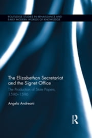 The Elizabethan Secretariat and the Signet Office - The Production of State Papers, 1590-1596 ebook by Angela Andreani