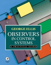 Observers in Control Systems: A Practical Guide ebook by Ellis, George