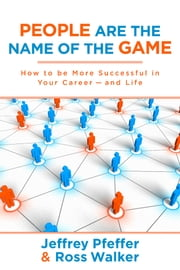 People are the Name of the Game - How to be More Successful in Your Career--and Life ebook by Jeffrey Pfeffer,Ross Walker