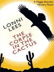 The Corpse in the Cactus: A Maggie Reardon Mystery ebook by Lonni Lees