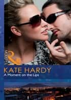 A Moment on the Lips (Mills & Boon Modern Heat) ebook by Kate Hardy