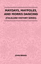 Maydays, Maypoles, and Morris Dancing (Folklore History Series) ebook by John Brand