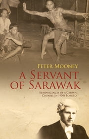 A Servant of Sarawak: Reminiscences of a Crown Counsel in 1950s Borneo ebook by Peter Mooney