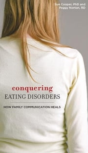 Conquering Eating Disorders - How Family Communication Heals ebook by Ph.D. Sue Cooper,R.D. Peggy Norton